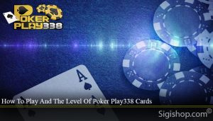 How To Play And The Level Of Poker Play338 Cards