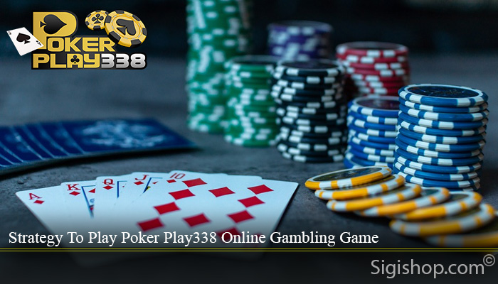Strategy To Play Poker Play338 Online Gambling Game
