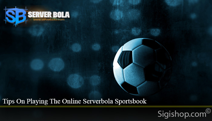 Tips On Playing The Online Serverbola Sportsbook