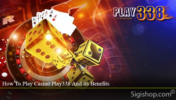 How To Play Casino Play338 And Its Benefits