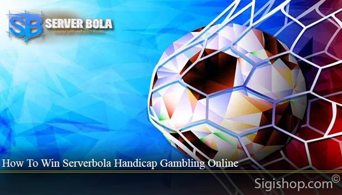 How To Win Serverbola Handicap Gambling Online